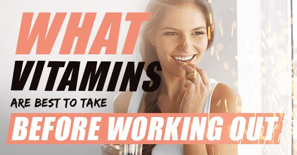 Blog - What vitamins are best to take before working out